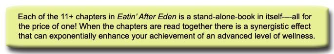 Each of the 11+ chapters in Eatin' After Eden is a stand-alone-book in itself-–-all for the price of one! When the chapters are read together there is a synergistic effect that can exponentially enhance your achievement of an advanced level of wellness.